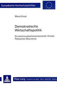 Demokratische Wirtschaftspolitik: Ein Kommunikationsorientierter Ansatz Politischer Oekonomie
