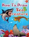 How to Draw Sea Creatures: How to Draw Incredible Sharks and Other Ocean Giants
