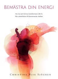 Bemästra din energi : hur du som kvinna transformerar ditt liv från orkeslöshet till blomstrande vitalitet