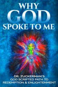 Why God Spoke to Me: Dr. Zuckerman's God Scripted Path to Redemption & Enlightenment