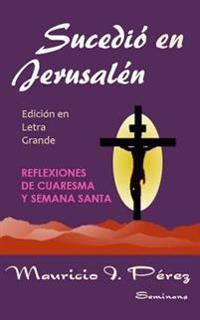 Sucedio En Jerusalen (Edicion En Letra Grande): Reflexiones de Cuaresma y Semana Santa