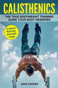 Calisthenics: The True Bodyweight Training Guide Your Body Deserves - For Explosive Muscle Gains and Incredible Strength