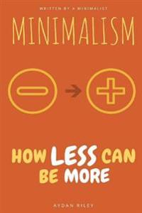 Minimalism: How Less Can Be More: A Minimalism Guide on How to Live Like a Minimalist to Declutter Your Mind and Declutter Your Ho