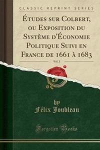 �tudes Sur Colbert, Ou Exposition Du Syst�me D'�conomie Politique Suivi En France de 1661 � 1683, Vol. 2 (Classic Reprint)