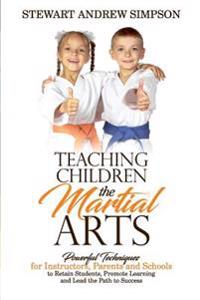 Teaching Children the Martial Arts: Powerful Techniques for Instructors, Parents and Schools to Retain Students, Promote Learning and Lead the Path to