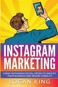 Instagram Marketing: Using Instagram Social Media to Amplify Your Business and Brand Visibility