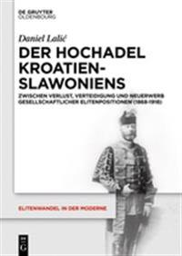 Der Hochadel Kroatien-Slawoniens: Zwischen Verlust, Verteidigung Und Neuerwerb Gesellschaftlicher Elitenpositionen (1868-1918)