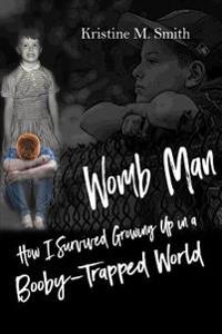 Womb Man: How I Survived Growing Up in a Booby-Trapped World