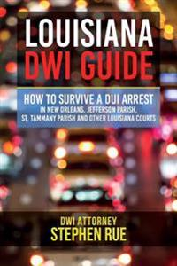 Louisiana Dwi Guide: How to Survive a DUI Arrest in New Orleans, Jefferson Parish, St. Tammany Parish, St. Charles Parish, St. John the Bap