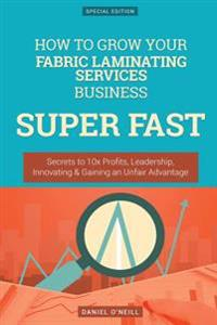 How to Grow Your Fabric Laminating Services Business Super Fast: Secrets to 10x Profits, Leadership, Innovation & Gaining an Unfair Advantage