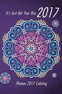 It's Just Not Your Day 2017 Planner 2017 Coloring: Adult Coloring Calendar/Planner - Designer Organizer 6 X 9 Diary and Coloring Book