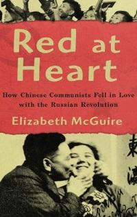 Red at Heart: How Chinese Communists Fell in Love with the Russian Revolution