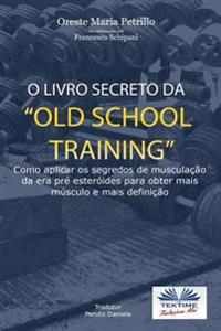 O Livro Secreto Da -Old School Training?: Como Aplicar OS Segredos Do Culturismo