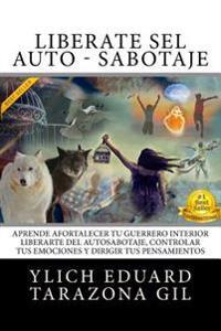 Liberate del Auto - Sabotaje: Aprende a Fortalecer Tu Guerrero Interior, Liberarte del Auto-Sabotaje Interno, Controlar Tus Emociones y Dirigir Tus