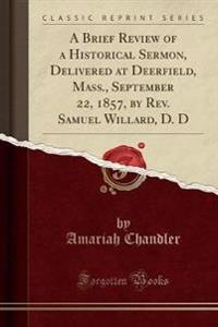 A Brief Review of a Historical Sermon, Delivered at Deerfield, Mass., September 22, 1857, by REV. Samuel Willard, D. D (Classic Reprint)