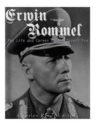 Erwin Rommel: The Life and Career of the Desert Fox