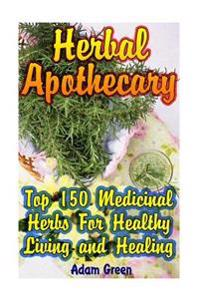 Herbal Apothecary: Top 150 Medicinal Herbs for Healthy Living and Healing