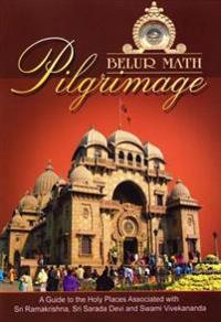 Belur Math Pilgrimage: A Guide to the Holy Places Associated With Sri Ramakrishna, Sri Sarada Devi and Swami Vivekanada