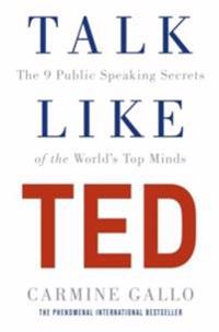 Talk like ted - the 9 public speaking secrets of the worlds top minds