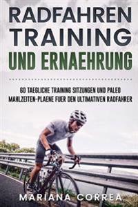 Radfahren Training Und Ernaehrung: 60 Taegliche Training Sitzungen Und Paleo Mahlzeiten-Plaene Fuer Den Ultimativen Radfahrer