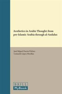 Aesthetics in Arabic Thought: From Pre-Islamic Arabia Through Al-Andalus