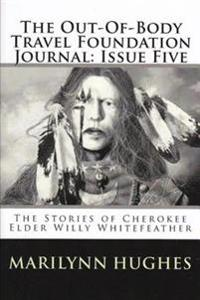 Out-of-Body Travel Foundation Journal: The Stories of Cherokee Elder, Willy Whitefeather - Issue Five