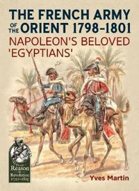 The French Army of the Orient 1798-1801: Napoleon's Beloved 'Egyptians'