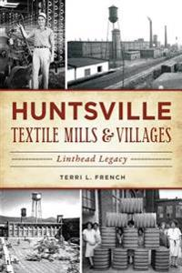 Huntsville Textile Mills & Villages: Linthead Legacy