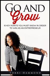 Go and Grow: 10 Key Points You Must Know in Order to Win as an Entrepreneur