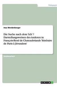 Die Suche Nach Dem 'Ich' ? Darstellungsweisen Des Anderen in Francois-Rene de Chateaubriands 'Itineraire de Paris a Jerusalem'