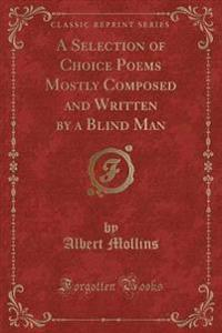 A Selection of Choice Poems Mostly Composed and Written by a Blind Man (Classic Reprint)