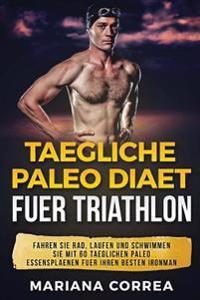 Taegliche Paleo Diaet Fuer Triathlon: Fahren Sie Rad, Laufen Und Schwimmen Sie Mit 60 Taeglichen Paleo Essensplaenen Fuer Ihren Besten Ironman