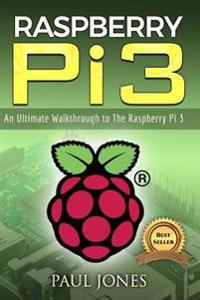 Raspberry Pi: An Ultimate Walkthrough to the Raspberry Pi 3: A Complete Beginners Guide Into Starting Your Own Raspberry Pi 3 Projec