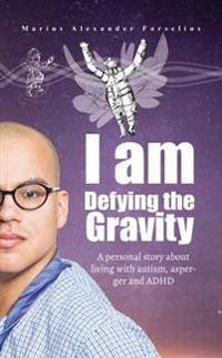 I am Defying the Gravity : A personal story about living with autism, asperger and ADHD (Alpha Versi