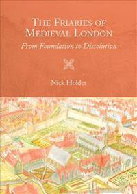 The Friaries of Medieval London: From Foundation to Dissolution