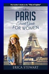 Paris: The Complete Insiders Guide for Women Traveling to Paris: Travel France Europe Guidebook (Europe France General Short