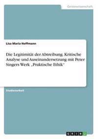 """Die Legitimitat Der Abtreibung. Kritische Analyse Und Auseinandersetzung Mit Peter Singers Werk """"Praktische Ethik"""""""