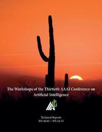 The Workshops of the Thirtieth AAAI Conference on Artificial Intelligence