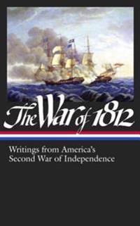 War of 1812: Writings from America's Second War of Independence (LOA #232)