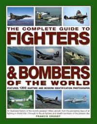 The Complete Guide to Fighters & Bombers of the World: An Illustrated History of the World's Greatest Military Aircraft, from the Pioneering Days of A