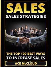 Sales: Sales Strategies: The Top 100 Best Ways to Increase Sales