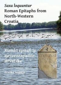Saxa Loquuntur: Roman Epitaphs from North-Western Croatia: Rimski Epitafi Iz Sjeverozapadne Hrvatske