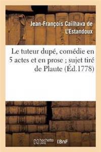 Le Tuteur Dupe, Comedie En 5 Actes Et En Prose; Sujet Tire de Plaute