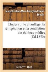 Etudes Sur Le Chauffage, La Refrigeration Et La Ventilation Des Edifices Publics, Par J.-Ch. Boudin,
