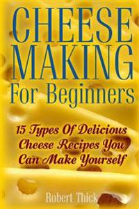 Cheese Making for Beginners: 15 Types of Delicious Cheese Recipes You Can Make Yourself: (Ricotta, Mozzarella, Chèvre, Paneer--Even Burrata)