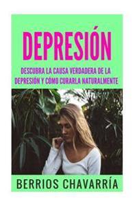 Depresion: Descubra La Causa Verdadera de La Depresion y Como Curarla Naturalmente