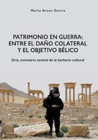 Patrimonio En Guerra: Entre El Dano Colateral y El Objetivo Belico: Siria, Escenario Central de la Barbarie Cultural