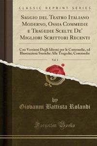 Saggio del Teatro Italiano Moderno, Ossia Commedie E Tragedie Scelte de' Migliori Scrittori Recenti, Vol. 1