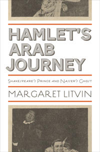 Hamlet's Arab Journey: Shakespeare's Prince and Nasser's Ghost