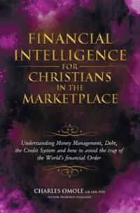 Financial Intelligence for Christians in the Marketplace: Understanding Money Management, Debt, the Credit System and How to Avoid the Trap of the Wor